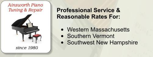 Professional Service & Reasonable Rates For:  •	Western Massachusetts •	Southern Vermont •	Southwest New Hampshire Ainsworth Piano Tuning & Repair