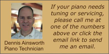 If your piano needs tuning or servicing, please call me at one of the numbers above or click the email link to send me an email. Dennis Ainsworth Piano Technician